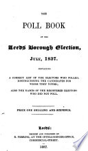 The Poll Book of the Leeds Borough Election, July, 1837. Containing a Correct List of the Electors who Polled, Distinguishing the Candidates for Whom They Voted. Also the Names of the Registered Electors who Did Not Poll