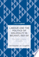 Labour and the Politics of Disloyalty in Belfast  1921 39