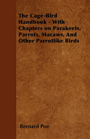 The Cage-Bird Handbook - With Chapters on Parakeets, Parrots, Macaws, and Other Parrotlike Birds