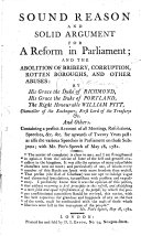 Sound reason and solid argument for a reform in Parliament  and the abolition of bribery      and other abuses  by     the Duke of Richmond      the Duke of Portland  the Right Honourable W  Pitt      and others  Containing a perfect account of all meetings      speeches  etc  etc   for upwards of twenty years past      with Mr Pitt s speech of May 18  1782