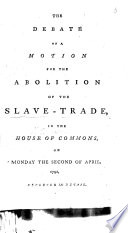 The Debate on a Motion [by William Wilberforce] for the Abolition of the Slave-trade, in the House of Commons on ... the Second of April, 1792; Reported in Detail