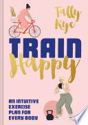 """Train Happy: An intuitive exercise plan for every body"" by Tally Rye"