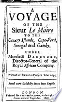 A voyage of the Sieur Le Maire to the Canary Islands  Cape Verd  Senegal and Gamby  under Monsieur Dancourt  Director General of the Royal Affrican Company  Printed at Paris     1695  and now     done into English