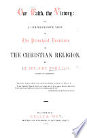 Our Faith  the Victory  or  a comprehensive view of the principal doctrines of the Christian Religion