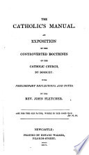 The Catholic s manual  an exposition of the controverted doctrines of the Catholic Church  tr   with preliminary reflections by J  Fletcher Book