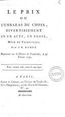 Le prix ou l'Embaras du choix, divertissement en un acte, en prose, mêlé de Vaudevilles; par J. B. Radet. Représentée sur le théâtre du Vaudeville, le 27 Février 1792