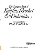 The Complete Book of Knitting  Crochet    Embroidery