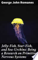 Jelly-Fish, Star-Fish, and Sea-Urchins: Being a Research on Primitive Nervous Systems