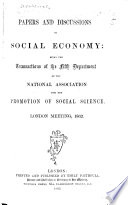 Papers And Discussions On Social Economy  Being The Transactions Of The Fifth Department Of The National Association For The Promotion Of Social Science  London Meeting  1862