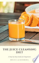 The Juice Cleansing Diet A Step By Step Guide For Beginners