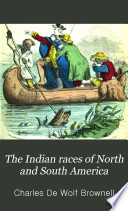 The Indian races of North and South America: comprising an account of the principal aboriginal races; a description of their national customs, mythology, and religious ceremonies; the history of their most powerful tribes, and of their most celebrated chiefs and warriors; their intercourse and wars with the European settlers; and a great variety of anecdote and description, illustrative of personal and national character