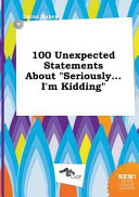 100 Unexpected Statements about Seriously    I m Kidding