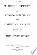 Three letters from a London merchant to a country friend on the late    monetary crisis      By William Ellis   Book PDF