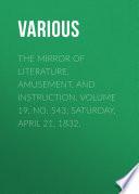 The Mirror of Literature  Amusement  and Instruction  Volume 19  No  543  Saturday  April 21  1832