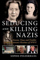 Seducing and Killing Nazis  Hannie  Truus and Freddie  Dutch Resistance Heroines of WWII