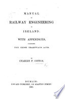 Manual of Railway Engineering in Ireland  With appendices  including the Irish Tramways Acts