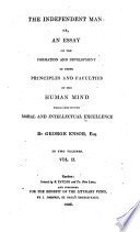 The Independent Man Or An Essay On The Formation And Development Of Those Principles And Faculties Of The Human Mind Which Constitute Moral And Intellectual Excellence