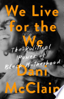 """We Live for the We: The Political Power of Black Motherhood"" by Dani McClain"