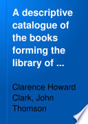 A Descriptive Catalogue of the Books Forming the Library of Clarence H  Clark     Philadelphia