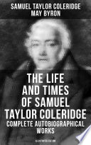 The Life And Times Of Samuel Taylor Coleridge Complete Autobiographical Works Illustrated Edition
