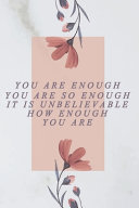 You are Enough, You are So Enough, it is Unbelievable how Enough You are