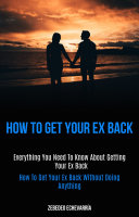How to Get Your Ex Back  Everything you need to know about getting your ex back  How To Get Your Ex Back Without Doing Anything