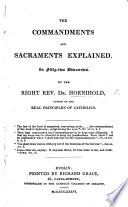 The commandments and sacraments explained in fifty two discourses  To which is added  King Henry the Eight s defence of the seven sacraments  against Martin Luther