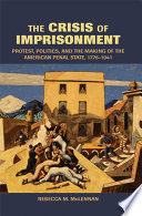 The Crisis of Imprisonment  : Protest, Politics, and the Making of the American Penal State, 1776–1941