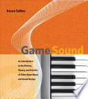 """""""Game Sound: An Introduction to the History, Theory, and Practice of Video Game Music and Sound Design"""" by Canada Research Chair in Interactive Audio Karen Collins, Karen Collins, Massachusetts Institute of Technology (Cambridge, Mass.)"""