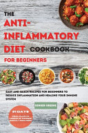 The ANTI INFLAMMATORY DIET Cookbook for Beginners  Easy And Quick Recipes for Beginners To Reduce Inflammation And Healing Your Immune System  21 Days