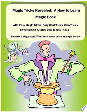 Free Download Magic Tricks Revealed: A How to Learn Magic Book With Easy Magic Tricks, Easy Card Tricks, Coin Tricks, Street Magic and Other Cool Magic Tricks – Be a Magic Geek With This Crash Course In Magic School PDF - Writers Club