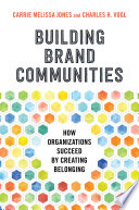 """Building Brand Communities: How Organizations Succeed by Creating Belonging"" by Carrie Melissa Jones, Charles Vogl"