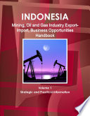 Indonesia Mining, Oil and Gas Industry Export-Import, Business Opportunities Handbook Volume 1 Strategic and Practical Information