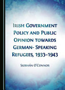 Irish Government Policy and Public Opinion Towards German speaking Refugees  1933 1943