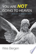 You Are Not Going to Heaven  and why it doesn   t matter