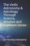 The Vedic Astronomy and Astrology Through Science, Wisdom and Commonsense ebook