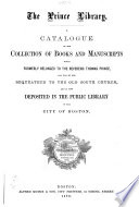 Catalogue of the Collection of Books and Manuscripts which Formerly Belonged to the Rev. Thomas Prince, and was by Him Bequeathed to the Old South Church, and is Now Deposited in the Public Library of the City of Boston