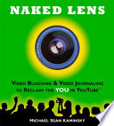 """Naked Lens Video Blogging and Video Journaling to Reclaim the YOU in YouTube: How to Use Online Video to Increase Self Expression, Enhance Creativity, and Join the Video Regeneration"" by Michael Sean Kaminsky"