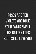 Roses Are Red Violets Are Blue Your Farts Smell Like Rotten Eggs But I Still Love You