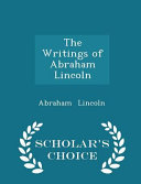 The Writings of Abraham Lincoln   Scholar s Choice Edition