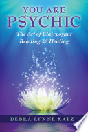 """You Are Psychic: The Art of Clairvoyant Reading & Healing"" by Debra Lynne Katz"