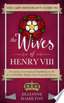 The Lazy Historian s Guide to the Wives of Henry VIII