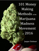 101 Money Making Methods In the Marijuana Madness Movement of 2016