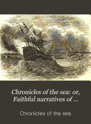 Chronicles of the sea  or  Faithful narratives of shipwrecks  fires  famines  and disasters incidental to a life of maritime enterprise