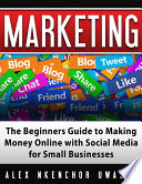 Marketing: The Beginners Guide to Making Money Online with Social Media for Small Businesses