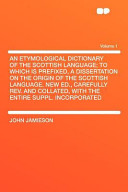 An Etymological Dictionary of the Scottish Language  to Which Is Prefixed  a Dissertation on the Origin of the Scottish Language New Ed   Carefully R
