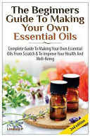 The Beginners Guide to Making Your Own Essential Oils Book