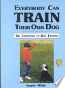 Everybody Can Train Their Own Dog  : The Essentials of Dog Training