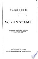 Class Book of Modern Science  An introduction to the leading principles and phenomena of physical science  etc