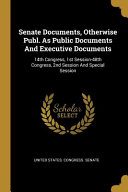 Senate Documents  Otherwise Publ  As Public Documents And Executive Documents  14th Congress  1st Session 48th Congress  2nd Session And Special Sessi